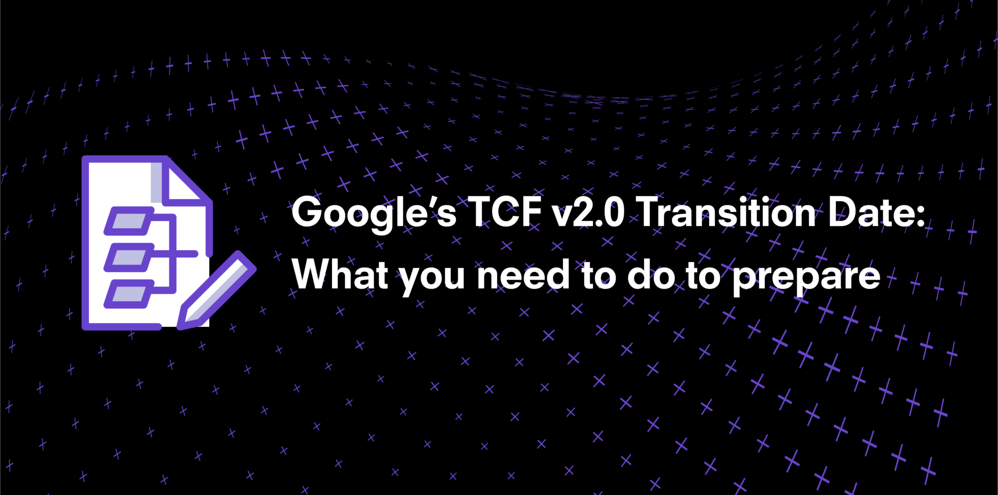 Google's TCF v2.0 Transition Date: What you need to do to prepare